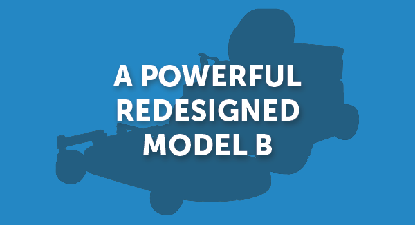 A powerful redesigned Model B